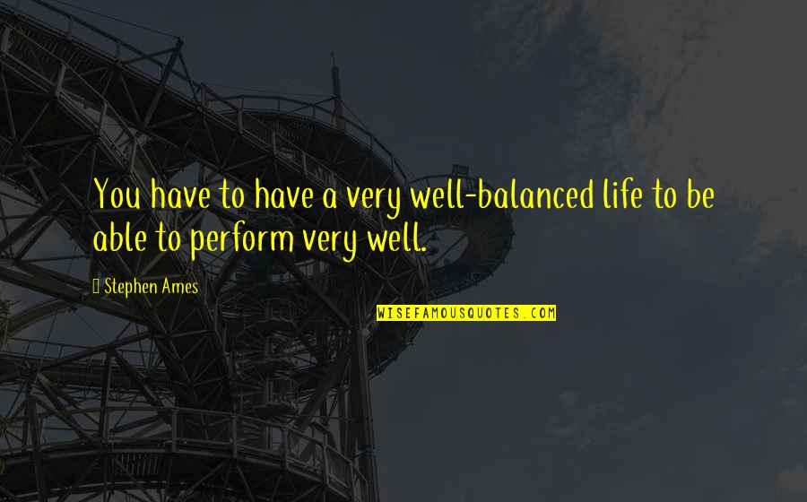 A Balanced Life Quotes By Stephen Ames: You have to have a very well-balanced life