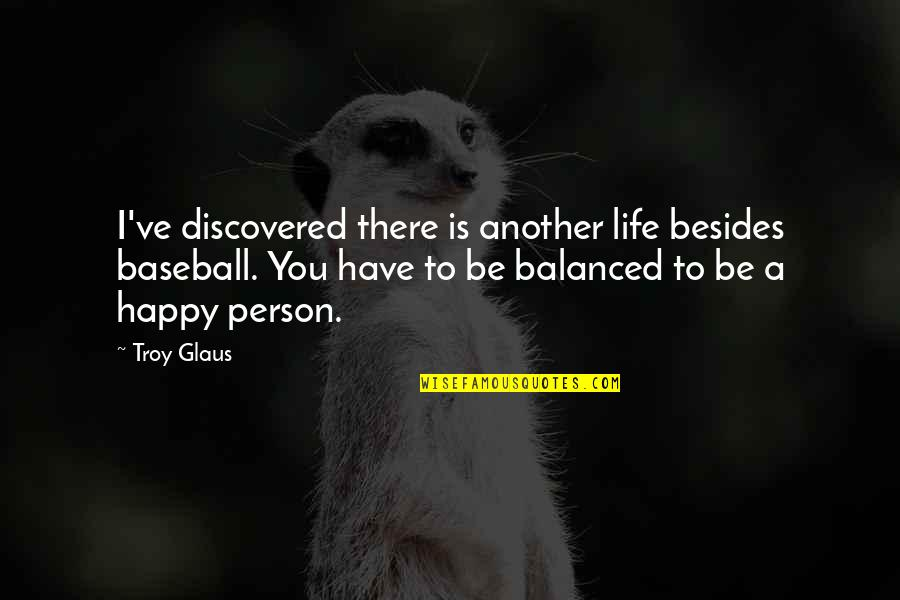 A Balanced Life Quotes By Troy Glaus: I've discovered there is another life besides baseball.