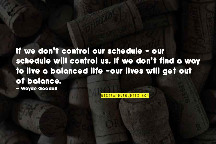 A Balanced Life Quotes By Wayde Goodall: If we don't control our schedule - our