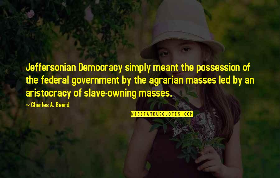 A Beard Quotes By Charles A. Beard: Jeffersonian Democracy simply meant the possession of the