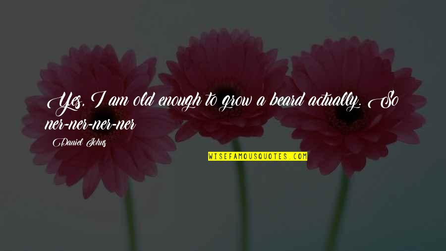 A Beard Quotes By Daniel Johns: Yes, I am old enough to grow a