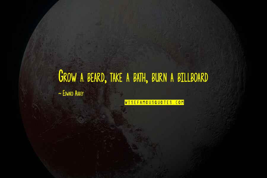 A Beard Quotes By Edward Abbey: Grow a beard, take a bath, burn a