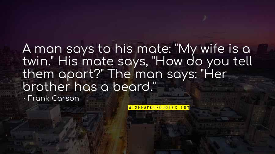 "A Beard Quotes By Frank Carson: A man says to his mate: ""My wife"