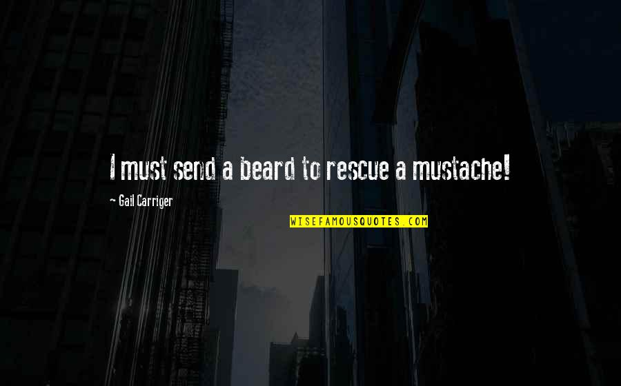 A Beard Quotes By Gail Carriger: I must send a beard to rescue a