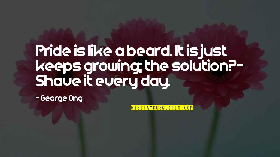 A Beard Quotes By George Ong: Pride is like a beard. It is just