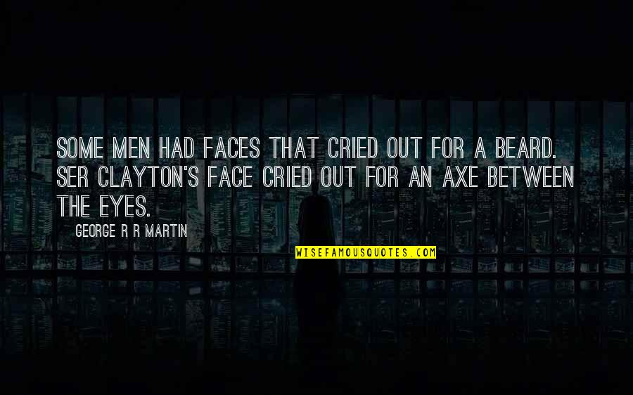 A Beard Quotes By George R R Martin: Some men had faces that cried out for