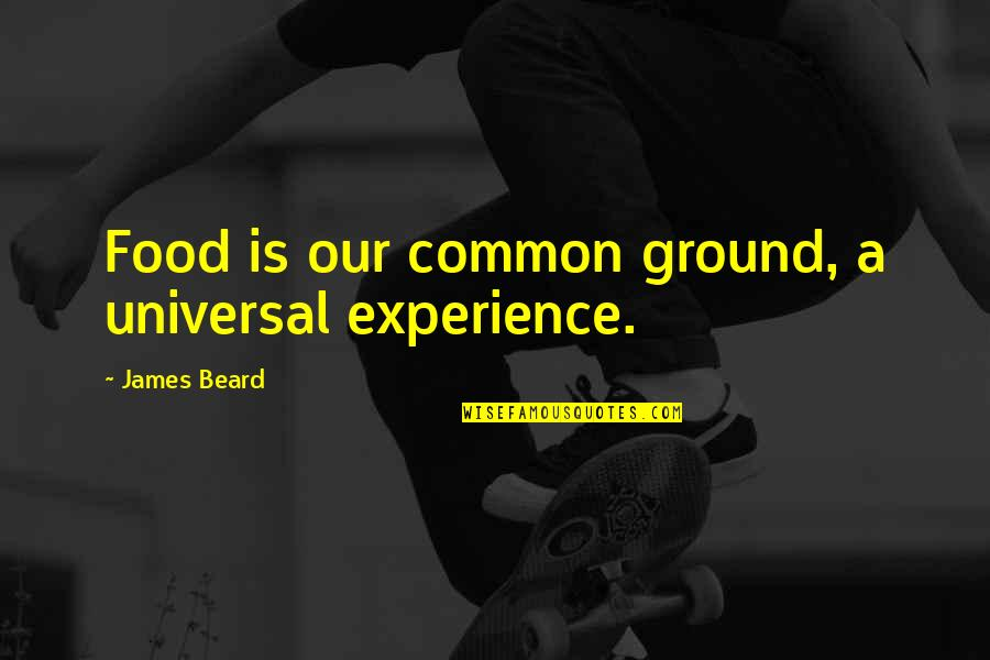 A Beard Quotes By James Beard: Food is our common ground, a universal experience.