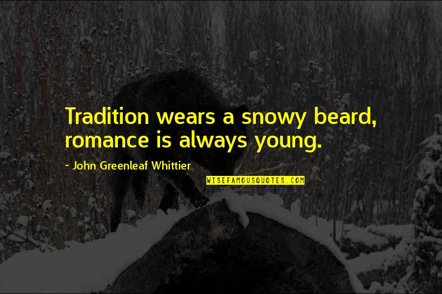 A Beard Quotes By John Greenleaf Whittier: Tradition wears a snowy beard, romance is always