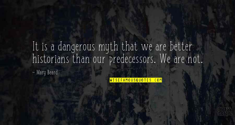 A Beard Quotes By Mary Beard: It is a dangerous myth that we are