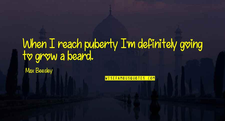 A Beard Quotes By Max Beesley: When I reach puberty I'm definitely going to