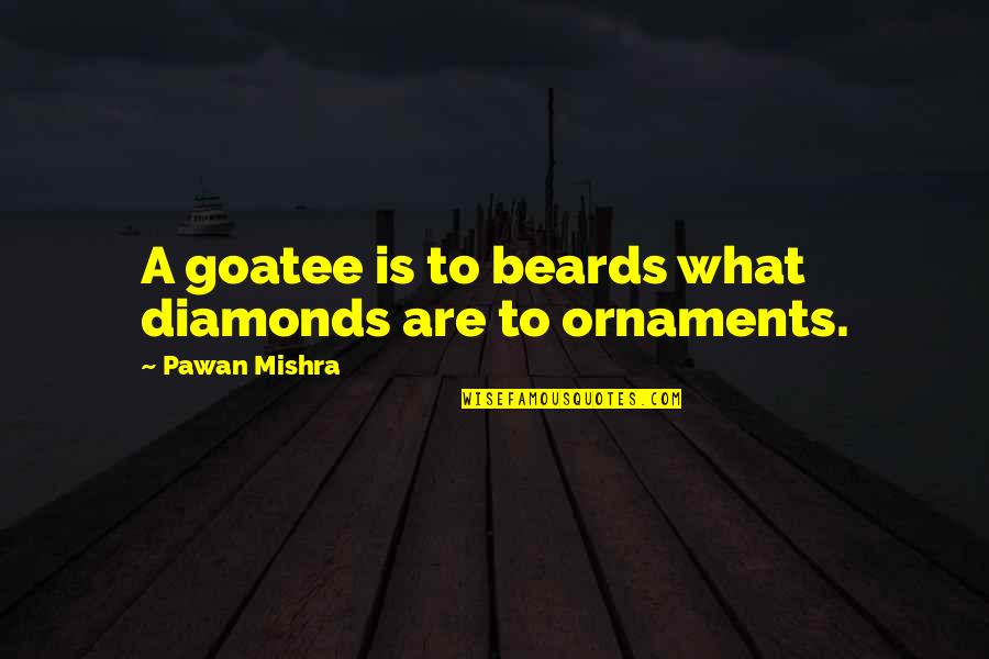 A Beard Quotes By Pawan Mishra: A goatee is to beards what diamonds are