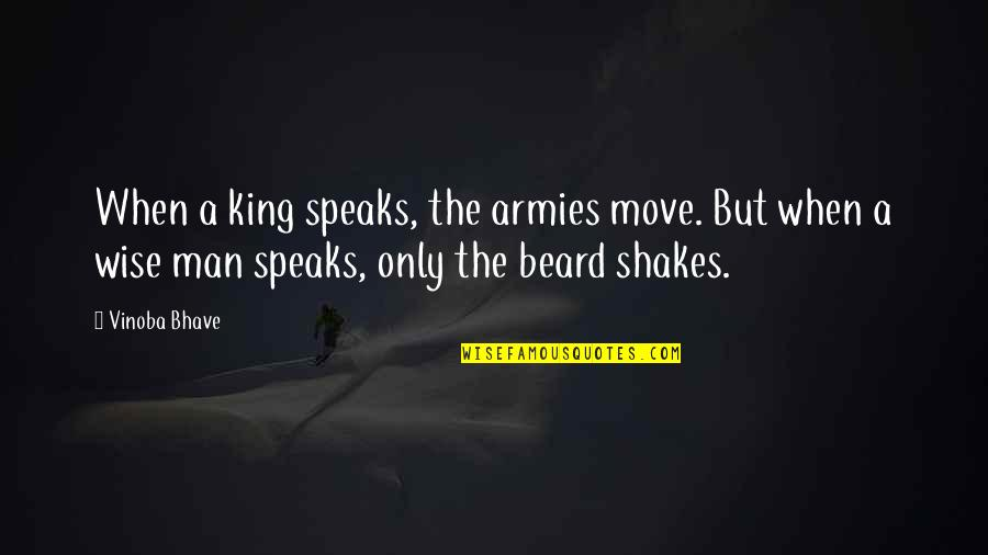 A Beard Quotes By Vinoba Bhave: When a king speaks, the armies move. But