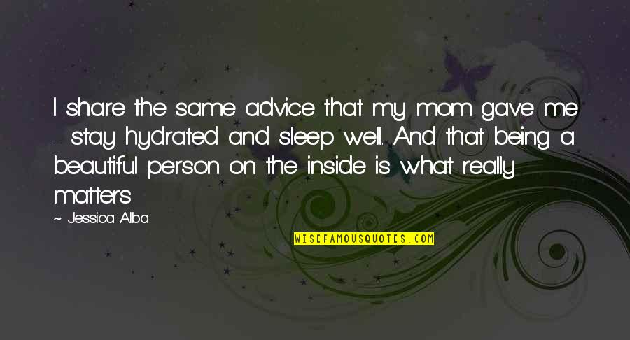 A Beautiful Person Inside And Out Quotes By Jessica Alba: I share the same advice that my mom