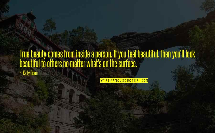 A Beautiful Person Inside And Out Quotes By Kelly Oram: True beauty comes from inside a person. If
