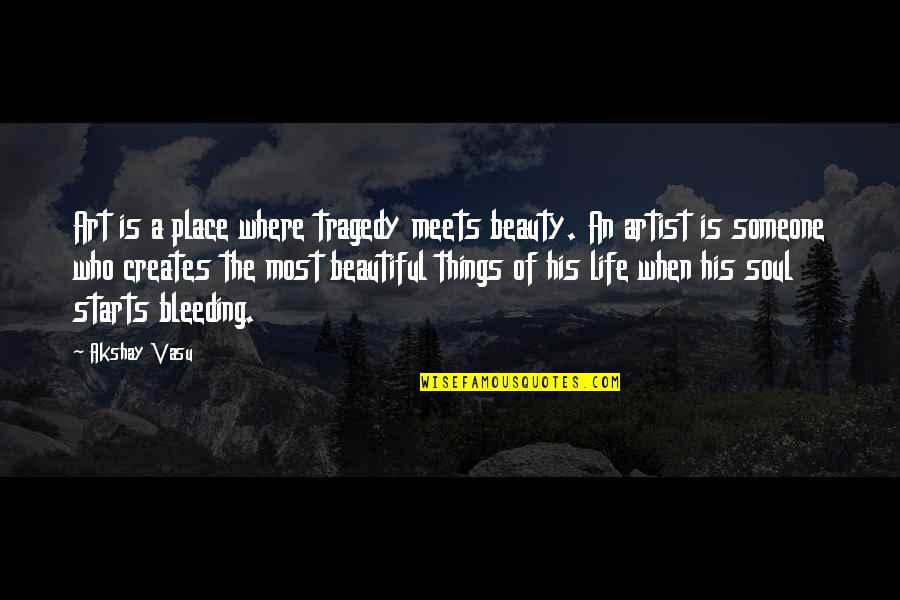 A Beautiful Soul Quotes By Akshay Vasu: Art is a place where tragedy meets beauty.