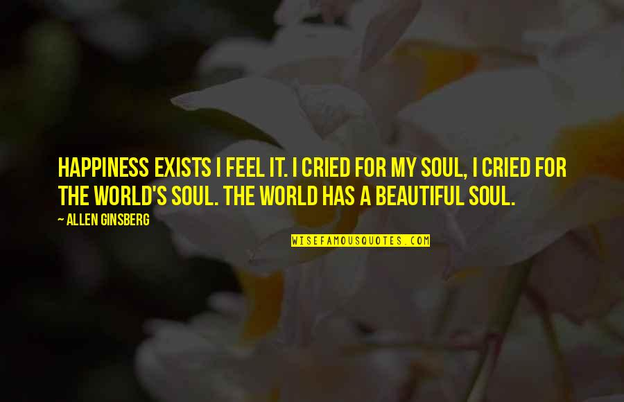 A Beautiful Soul Quotes By Allen Ginsberg: Happiness exists I feel it. I cried for