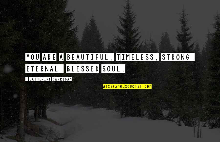 A Beautiful Soul Quotes By Catherine Carrigan: You are a beautiful, timeless, strong, eternal, blessed