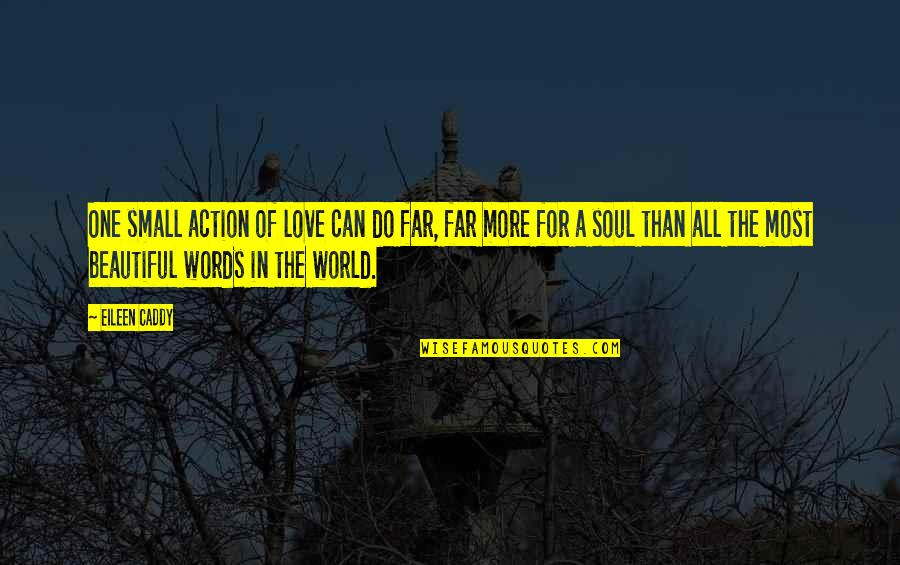 A Beautiful Soul Quotes By Eileen Caddy: One small action of love can do far,