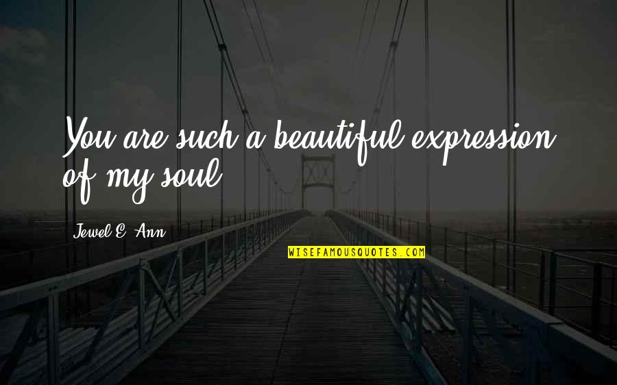A Beautiful Soul Quotes By Jewel E. Ann: You are such a beautiful expression of my