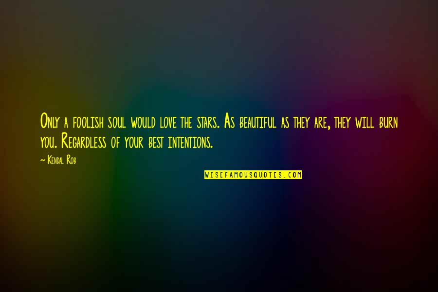 A Beautiful Soul Quotes By Kendal Rob: Only a foolish soul would love the stars.