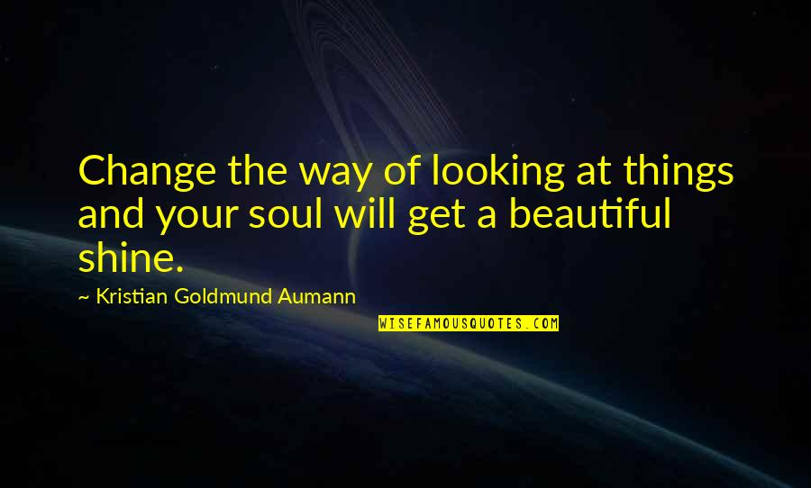 A Beautiful Soul Quotes By Kristian Goldmund Aumann: Change the way of looking at things and