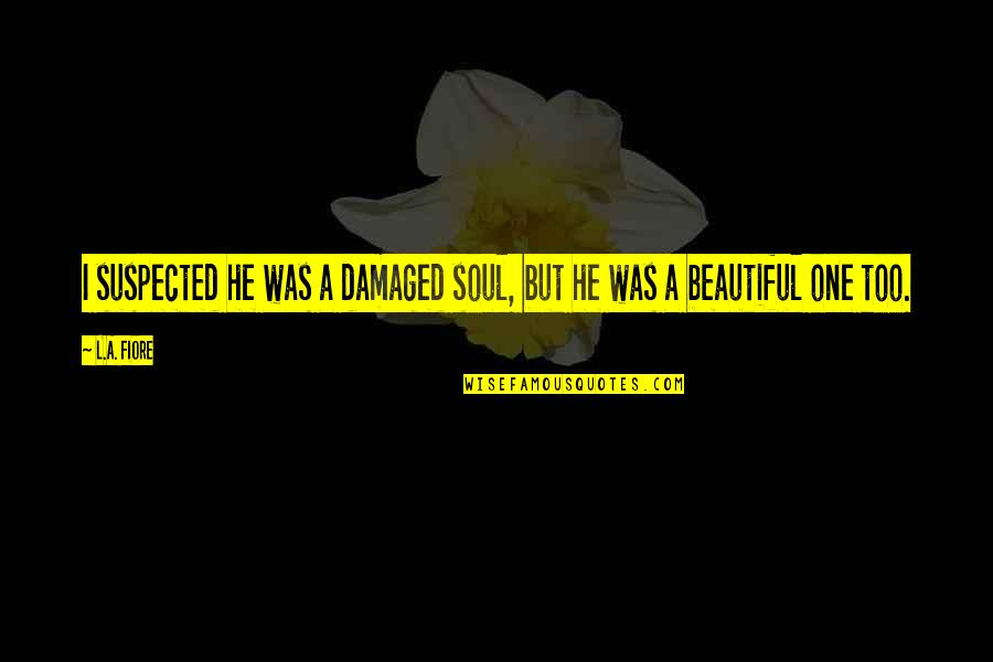 A Beautiful Soul Quotes By L.A. Fiore: I suspected he was a damaged soul, but