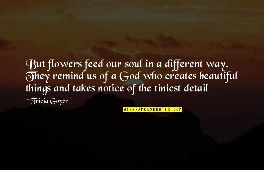 A Beautiful Soul Quotes By Tricia Goyer: But flowers feed our soul in a different