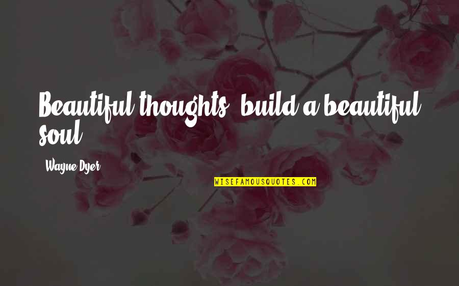 A Beautiful Soul Quotes By Wayne Dyer: Beautiful thoughts, build a beautiful soul.