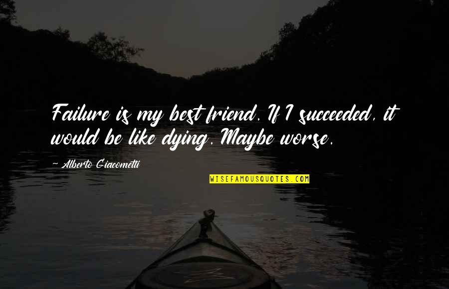 A Best Friend Dying Quotes By Alberto Giacometti: Failure is my best friend. If I succeeded,