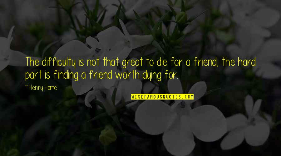 A Best Friend Dying Quotes By Henry Home: The difficulty is not that great to die