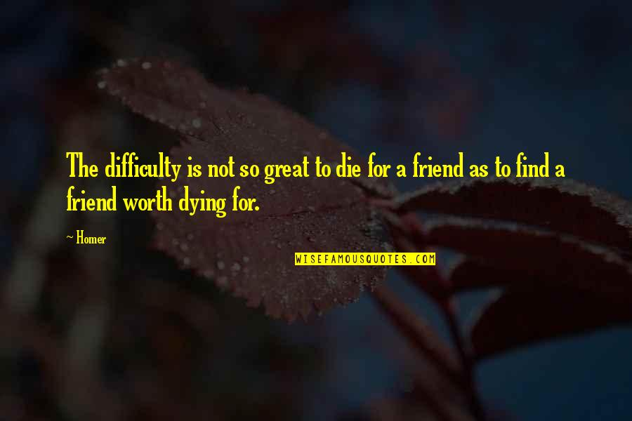 A Best Friend Dying Quotes By Homer: The difficulty is not so great to die