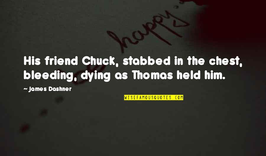 A Best Friend Dying Quotes By James Dashner: His friend Chuck, stabbed in the chest, bleeding,