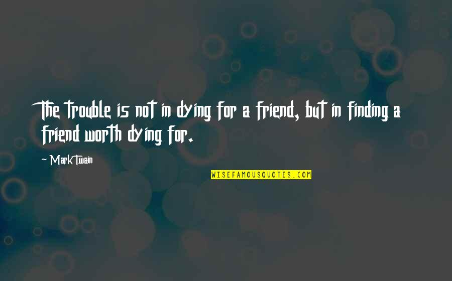 A Best Friend Dying Quotes By Mark Twain: The trouble is not in dying for a
