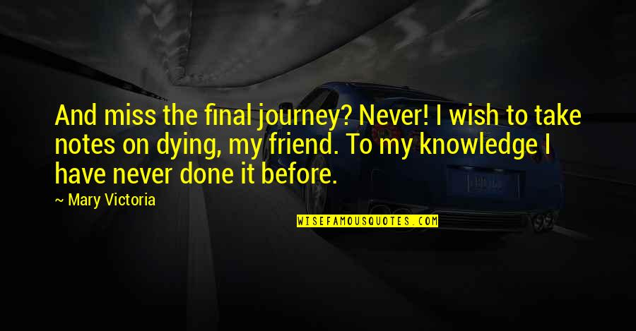 A Best Friend Dying Quotes By Mary Victoria: And miss the final journey? Never! I wish