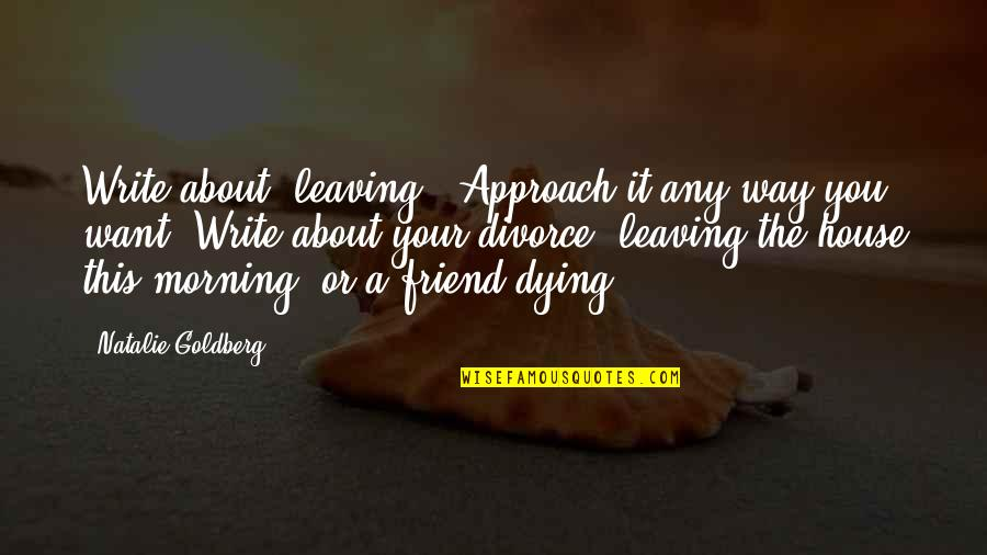 """A Best Friend Dying Quotes By Natalie Goldberg: Write about """"leaving."""" Approach it any way you"""