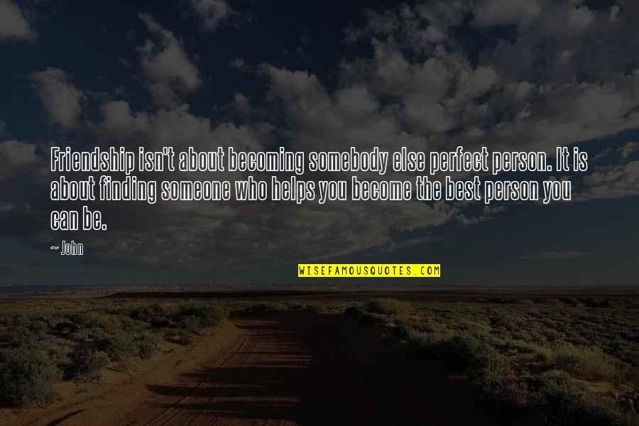 A Best Friend Is Someone Who Quotes By John: Friendship isn't about becoming somebody else perfect person.