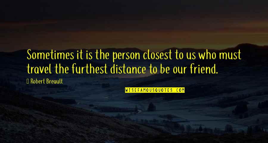 A Best Friend Is Someone Who Quotes By Robert Breault: Sometimes it is the person closest to us
