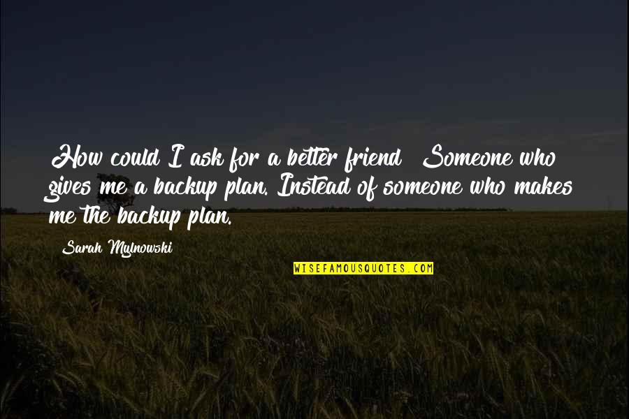 A Best Friend Is Someone Who Quotes By Sarah Mylnowski: How could I ask for a better friend?