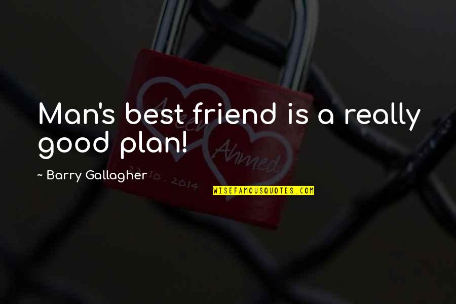 A Best Friend Quotes By Barry Gallagher: Man's best friend is a really good plan!