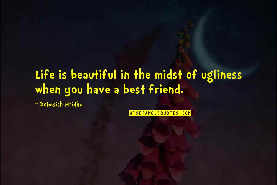 A Best Friend Quotes By Debasish Mridha: Life is beautiful in the midst of ugliness