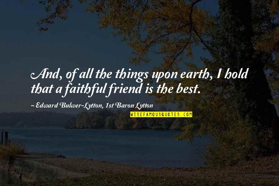 A Best Friend Quotes By Edward Bulwer-Lytton, 1st Baron Lytton: And, of all the things upon earth, I