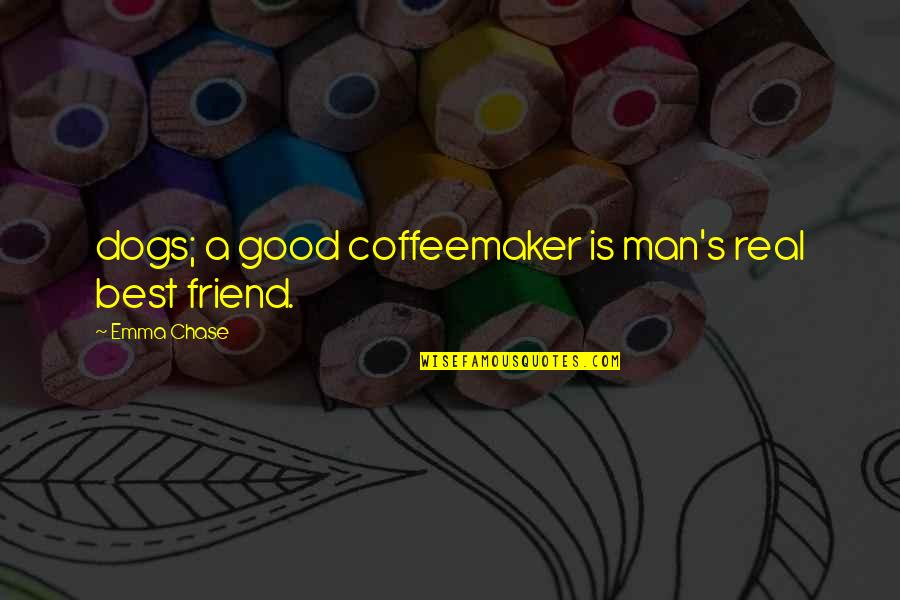 A Best Friend Quotes By Emma Chase: dogs; a good coffeemaker is man's real best