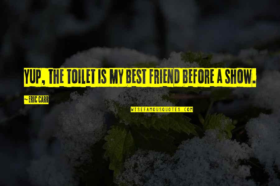 A Best Friend Quotes By Eric Carr: Yup, the toilet is my best friend before