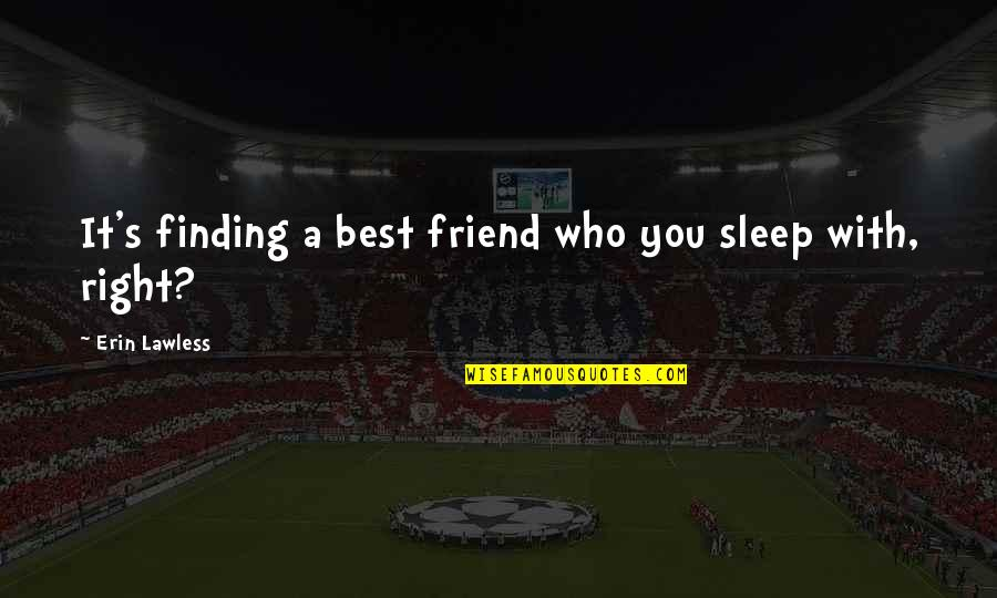 A Best Friend Quotes By Erin Lawless: It's finding a best friend who you sleep
