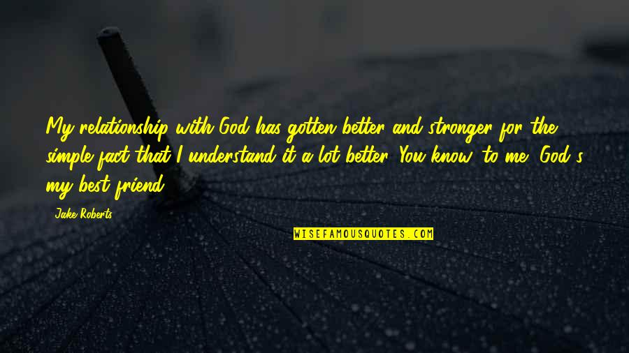 A Best Friend Quotes By Jake Roberts: My relationship with God has gotten better and
