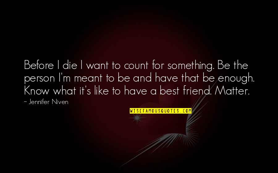 A Best Friend Quotes By Jennifer Niven: Before I die I want to count for