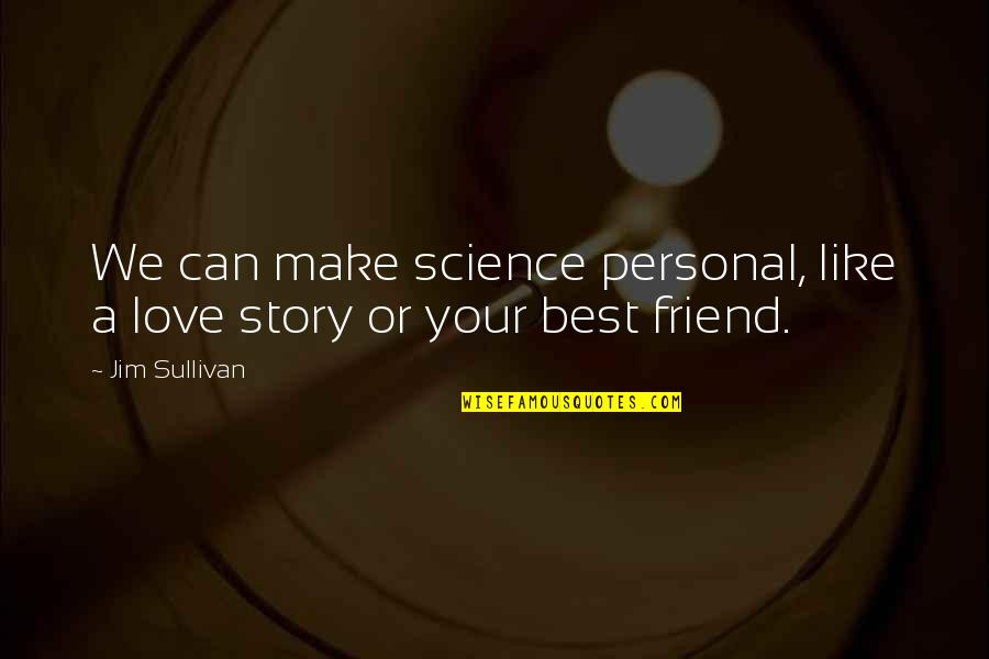 A Best Friend Quotes By Jim Sullivan: We can make science personal, like a love