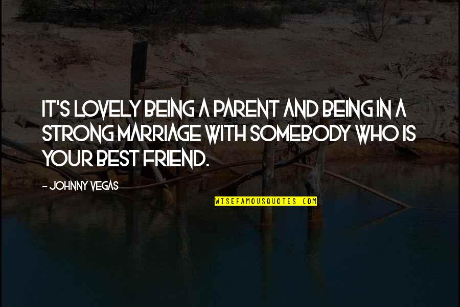 A Best Friend Quotes By Johnny Vegas: It's lovely being a parent and being in