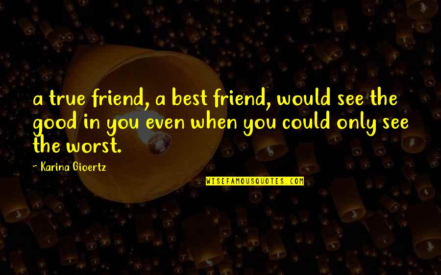 A Best Friend Quotes By Karina Gioertz: a true friend, a best friend, would see
