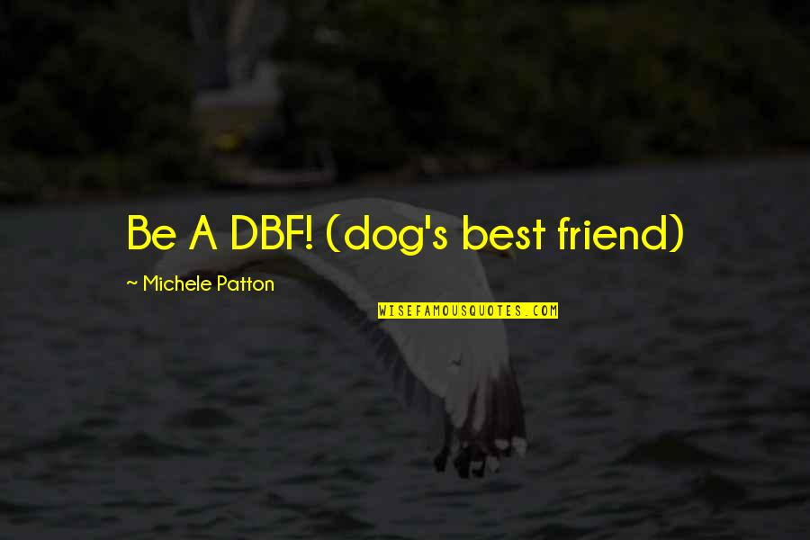 A Best Friend Quotes By Michele Patton: Be A DBF! (dog's best friend)
